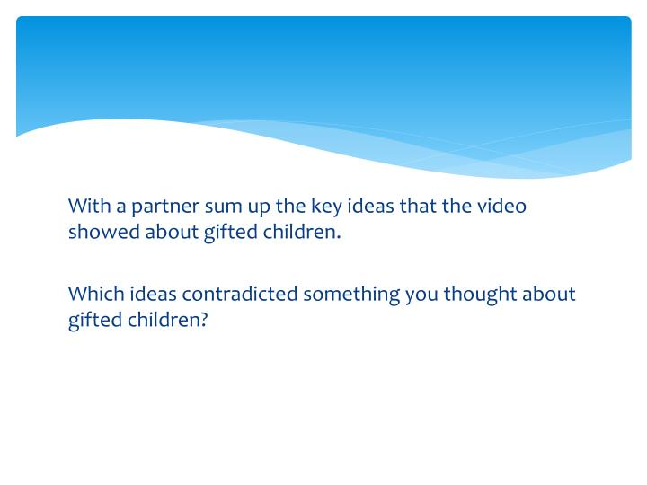 With a partner sum up the key ideas that the video showed about gifted children.