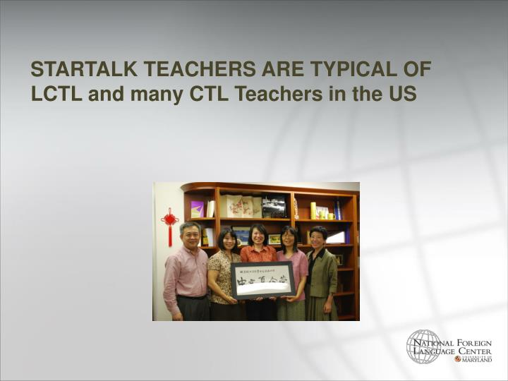 STARTALK TEACHERS ARE TYPICAL OF LCTL and many CTL Teachers in the US