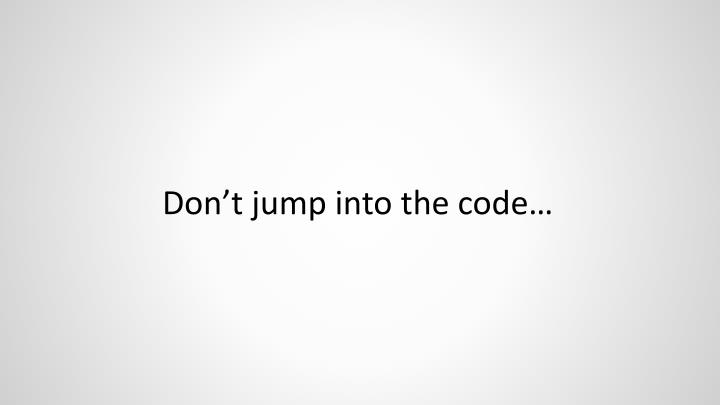 Don't jump into the code…