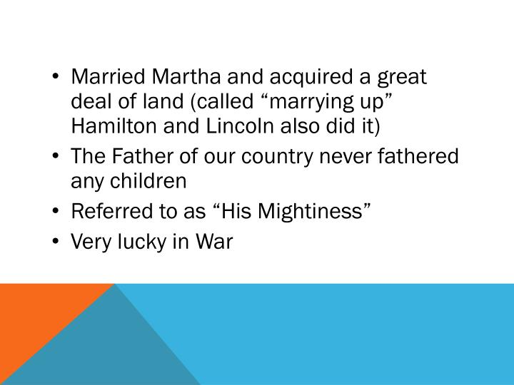 """Married Martha and acquired a great deal of land (called """"marrying up"""" Hamilton and Lincoln also did it)"""