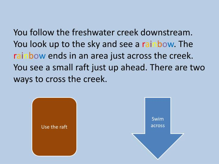 You follow the freshwater creek downstream. You look up to the sky and see