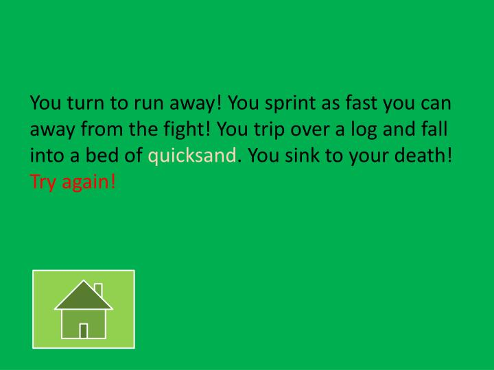 You turn to run away! You sprint as fast you can away from the fight! You trip over a log and fall into a bed of