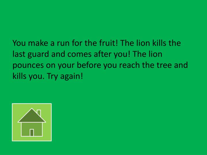 You make a run for the fruit! The lion kills the last guard and comes after you! The lion pounces on your before you reach the tree and kills you. Try