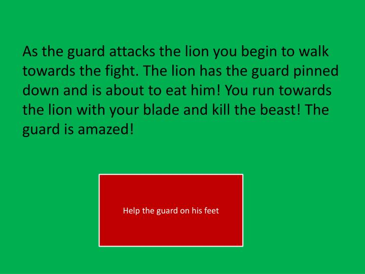 As the guard attacks the lion you begin to walk towards the fight. The lion has the guard pinned down and is about to