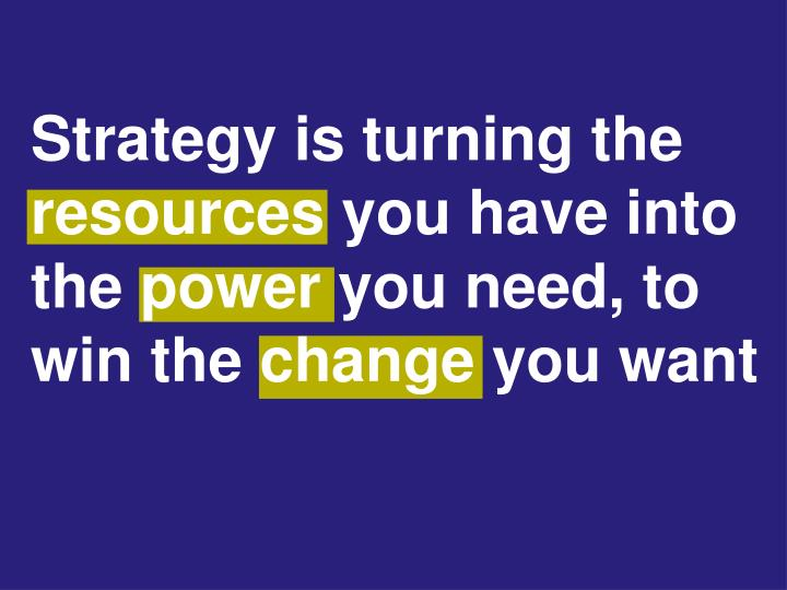 Strategy is turning the resources you have into the power you need, to win the change you want