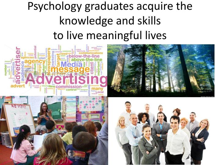 Psychology graduates acquire the knowledge and skills to live meaningful lives