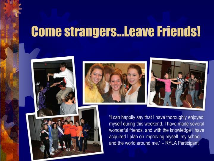 Come strangers…Leave Friends!