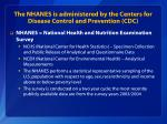 the nhanes is administered by the centers for disease control and prevention cdc