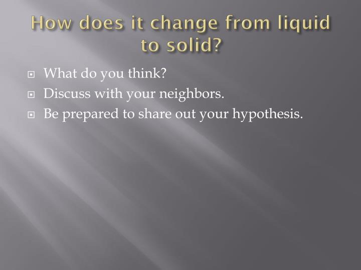 How does it change from liquid to solid?
