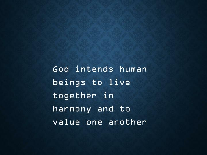 God intends human beings to live together in harmony and to value one another
