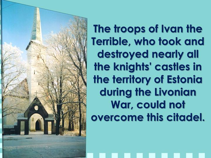 The troops of Ivan the Terrible, who took and destroyed nearly all the knights' castles in the territory of Estonia during the Livonian War, could not overcome this citadel.