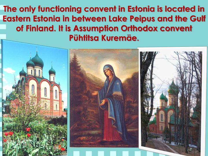 The only functioning convent in Estonia is located in Eastern Estonia in between Lake Peipus and the Gulf of Finland. It is Assumption Orthodox convent