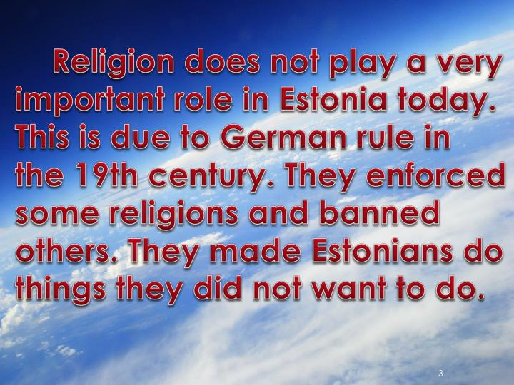 Religion does not play a very important role in Estonia today.
