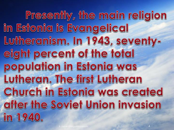 Presently, the main religion in Estonia is Evangelical Lutheranism. In 1943, seventy-eight percent of the total population in Estonia was Lutheran. The first Lutheran Church in Estonia was created after the Soviet Union invasion in 1940.