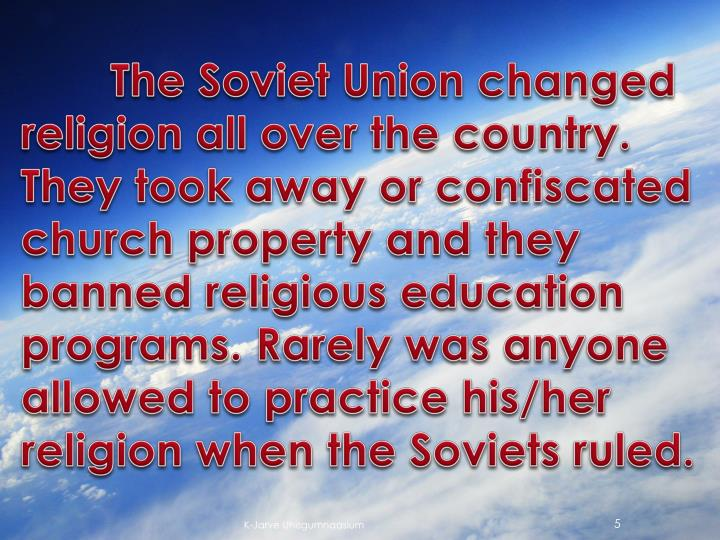 The Soviet Union changed religion all over the country. They took away or confiscated church property and they banned religious education programs. Rarely was anyone allowed to practice his/her religion when the Soviets ruled.