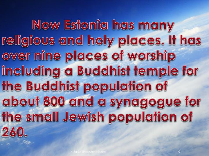 Now Estonia has many religious and holy places. It has over nine places of worship including a Buddhist temple for the Buddhist population of about 800 and a synagogue for the small Jewish population of 260.