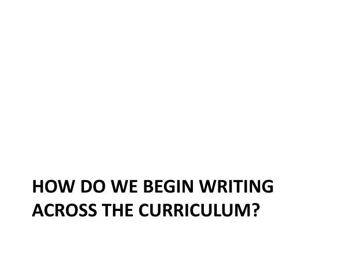 How do we begin writing across the curriculum?