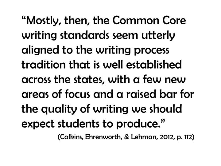 """""""Mostly, then, the Common Core writing standards seem utterly aligned to the writing process tradition that is well established across the states, with a few new areas of focus and a raised bar for the quality of writing we should expect students to produce."""""""