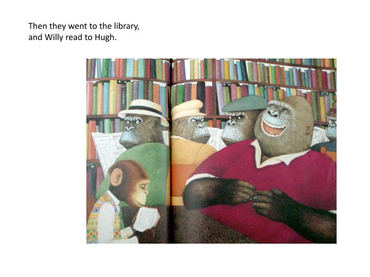 Then they went to the library, and Willy read to Hugh.