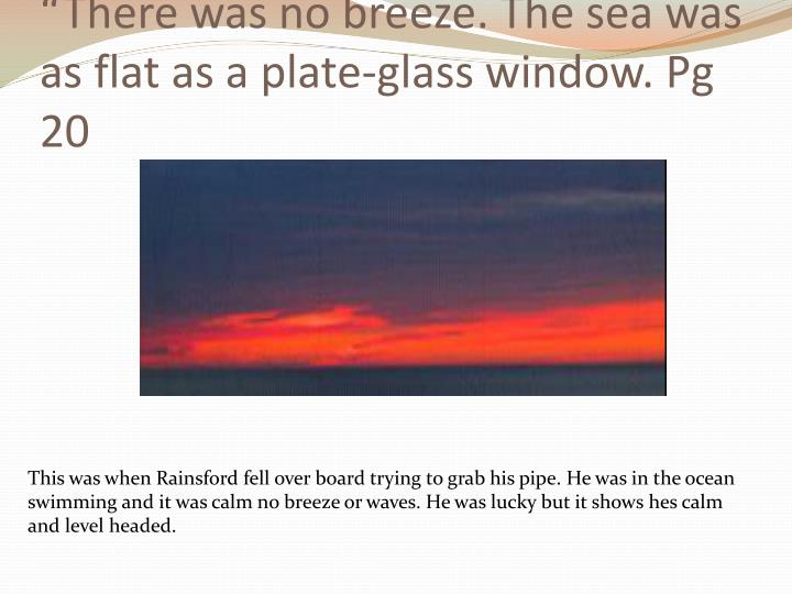 There was no breeze the sea was as flat as a plate glass window pg 20