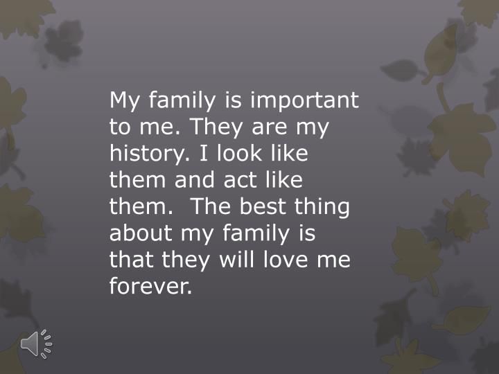 My family is important to me. They are my history. I look like them and act like them.  The best thing about my family is that they will love me forever.