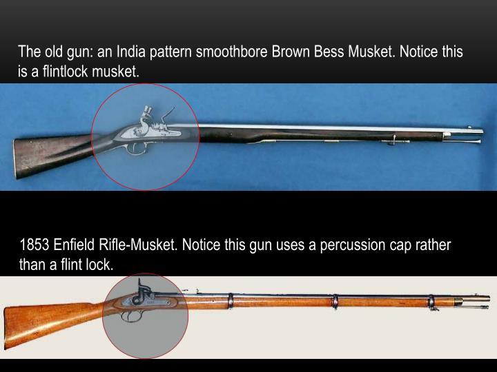 The old gun: an India pattern smoothbore Brown Bess Musket. Notice this is a flintlock musket.