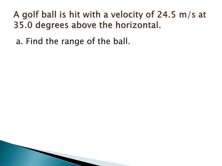A golf ball is hit with a velocity of 24.5 m/s at 35.0 degrees above the horizontal.
