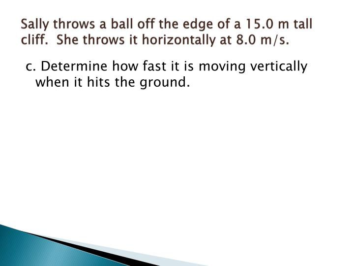 Sally throws a ball off the edge of a 15.0 m tall cliff.  She throws it horizontally at 8.0 m/s.