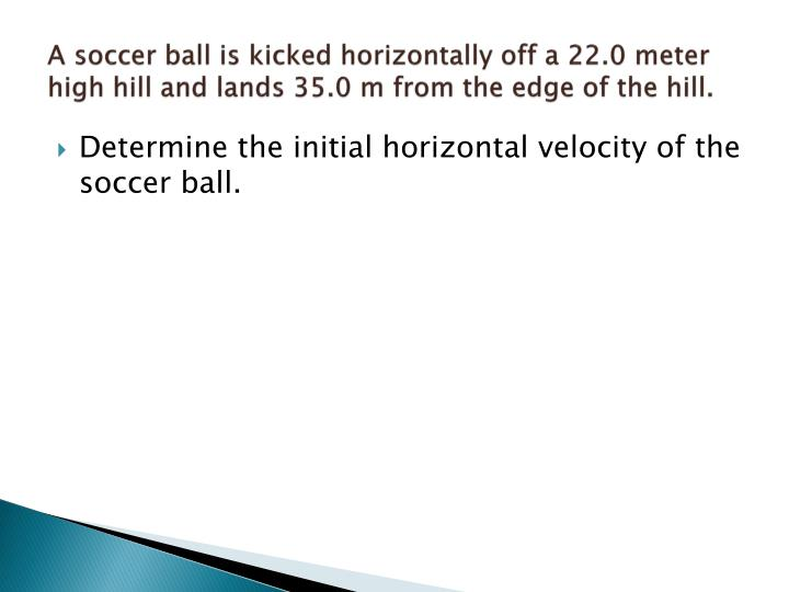 A soccer ball is kicked horizontally off a 22.0 meter high hill and lands 35.0 m from the edge of the hill.