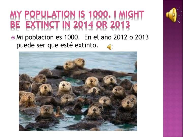 My Population is 1000. I might be  extinct in 2014 or 2013