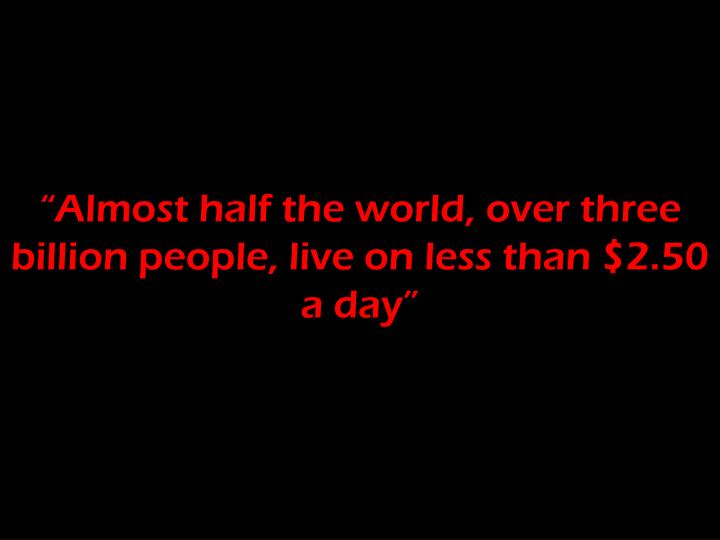 """Almost half the world, over three billion people, live on less than $2.50 a day"""