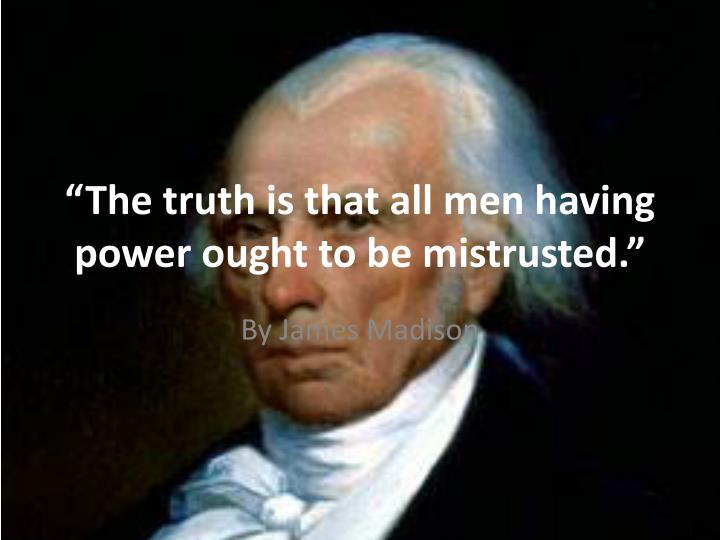 the truth is that all men having power ought to be mistrusted n.