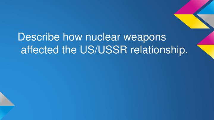 Describe how nuclear weapons affected the US/USSR relationship.