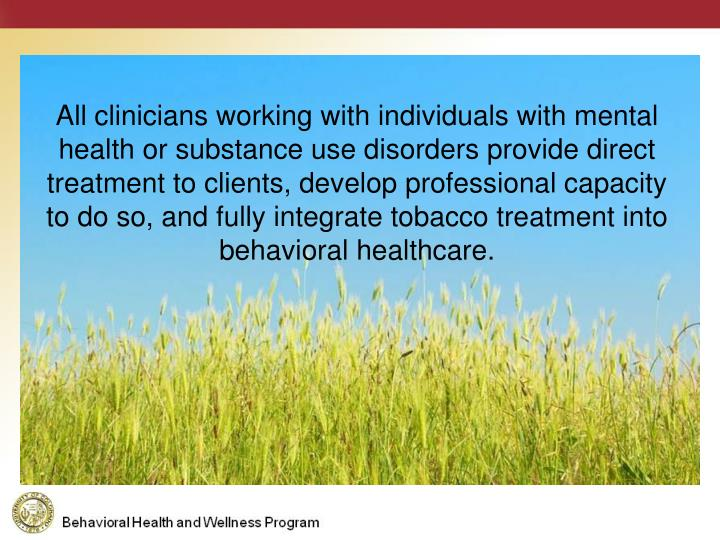 All clinicians working with individuals with mental health or substance use disorders provide direct treatment to clients, develop professional capacity to do so, and fully integrate tobacco treatment into behavioral healthcare.