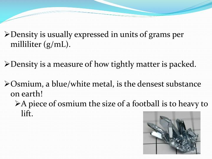 Density is usually expressed in units of grams per milliliter (g/mL).