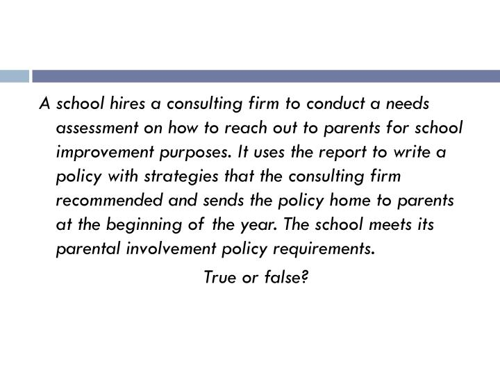 A school hires a consulting firm to conduct a needs assessment on how to reach out to parents for school improvement purposes. It uses the report to write a policy with strategies that the consulting firm recommended and sends the policy home to parents at the beginning of the year. The school meets its parental involvement policy requirements.