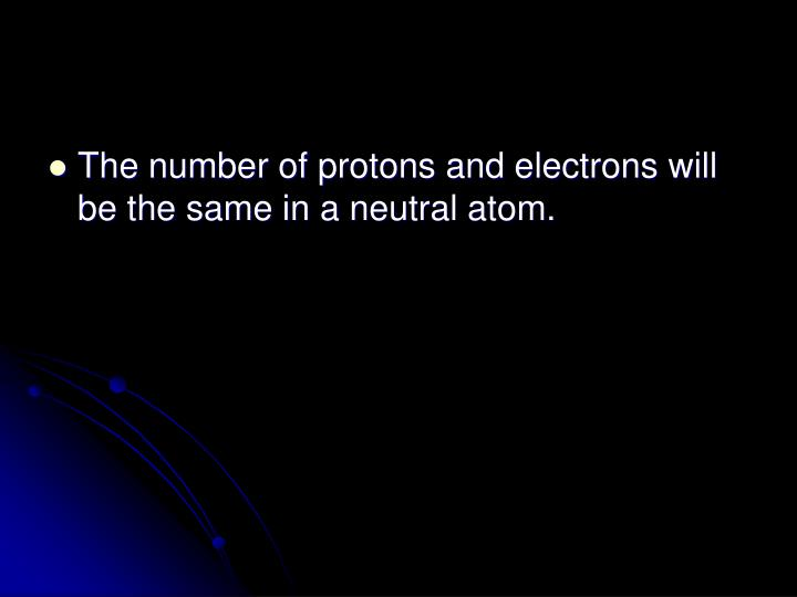 The number of protons and electrons will be the same in a neutral atom.