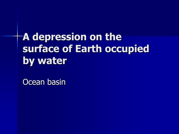 A depression on the surface of Earth occupied by water