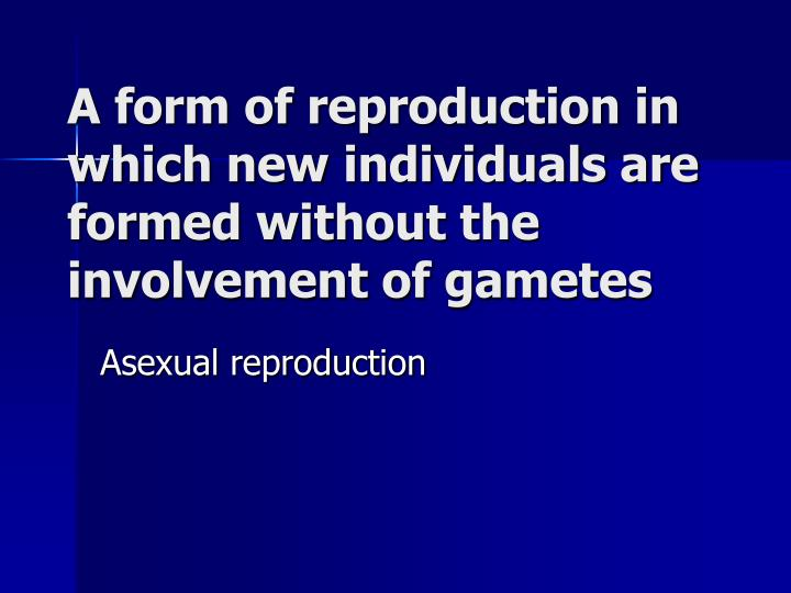 A form of reproduction in which new individuals are formed without the involvement of gametes