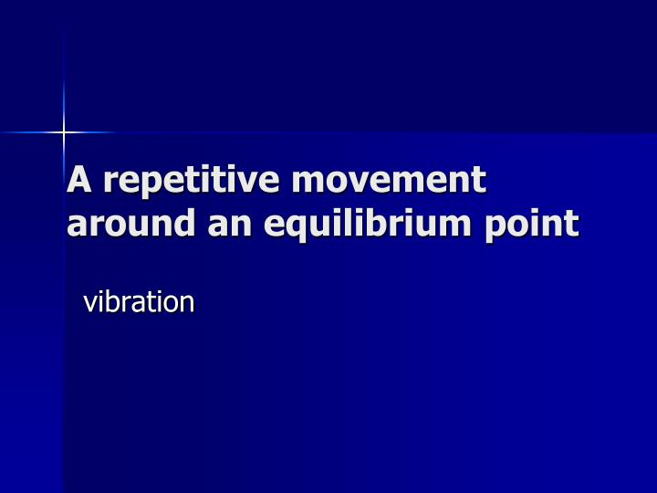 A repetitive movement around an equilibrium point