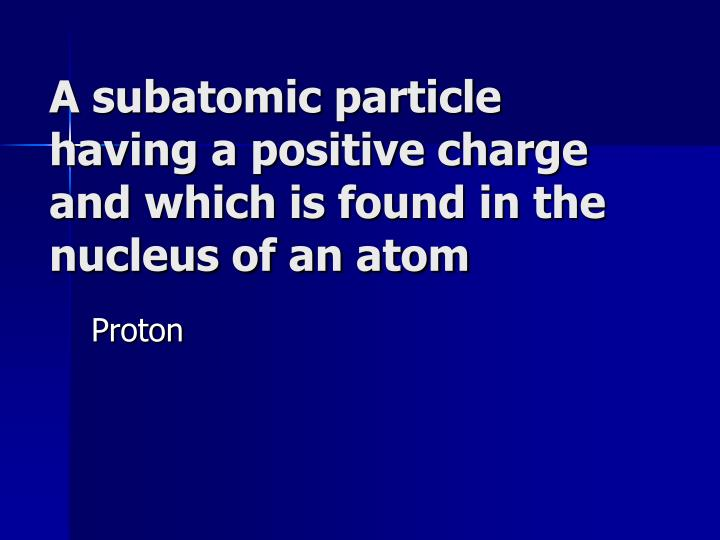 A subatomic particle having a positive charge and which is found in the nucleus of an atom