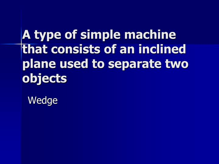 A type of simple machine that consists of an inclined plane used to separate two objects