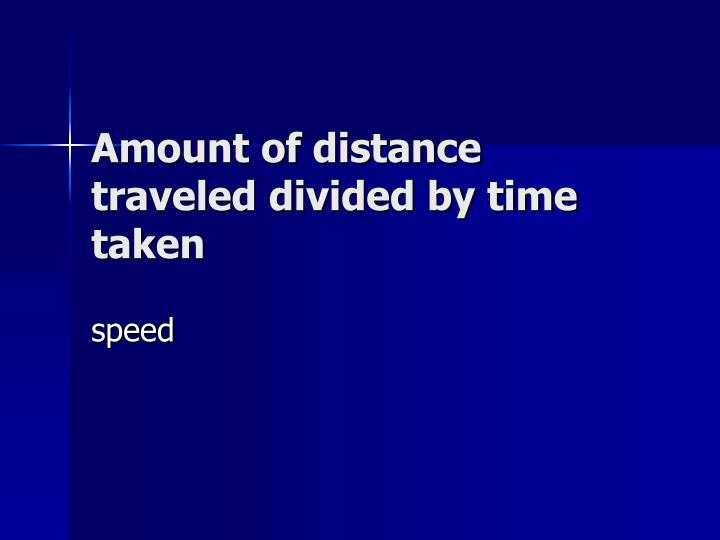 Amount of distance traveled divided by time taken