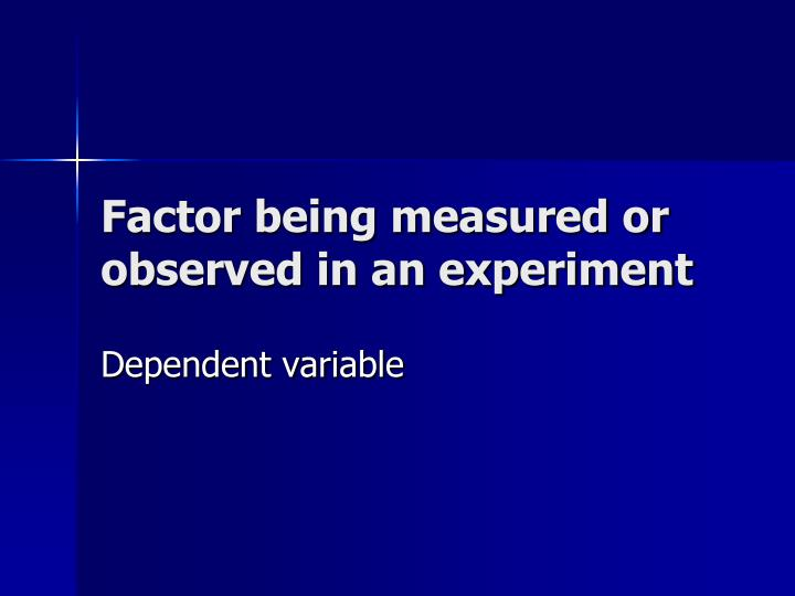 Factor being measured or observed in an experiment