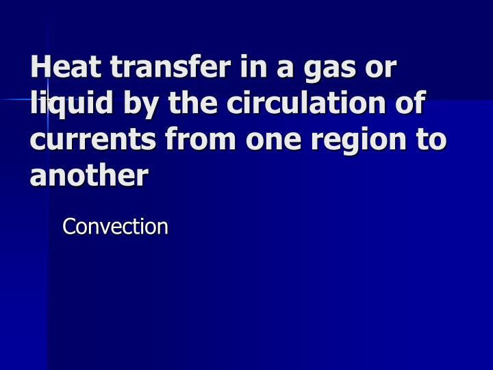 Heat transfer in a gas or liquid by the circulation of currents from one region to another