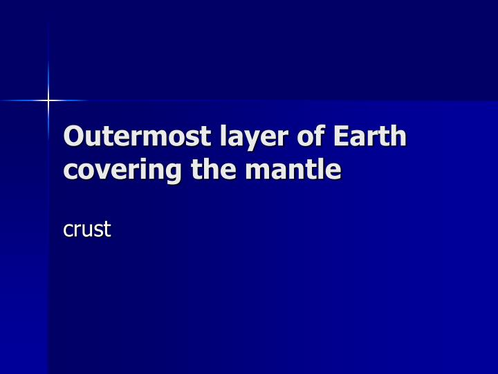 Outermost layer of earth covering the mantle