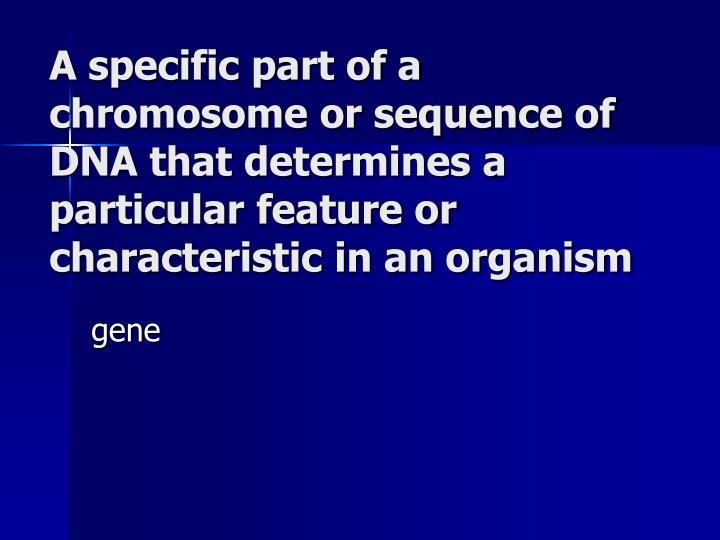 A specific part of a chromosome or sequence of DNA that determines a particular feature or characteristic in an organism