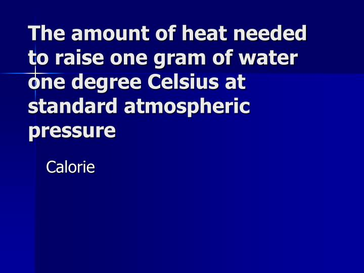 The amount of heat needed to raise one gram of water one degree Celsius at standard atmospheric pressure