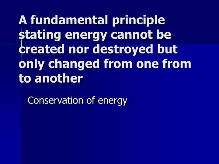 A fundamental principle stating energy cannot be created nor destroyed but only changed from one from to another