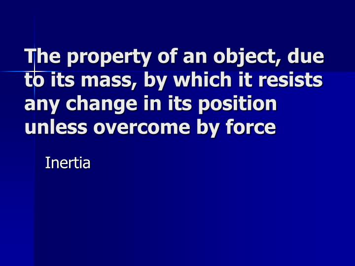 The property of an object, due to its mass, by which it resists any change in its position unless overcome by force